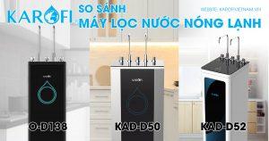 So sánh Máy lọc nước Nóng Lạnh Karofi O-d138 - KAD-D50 và KAD-D52